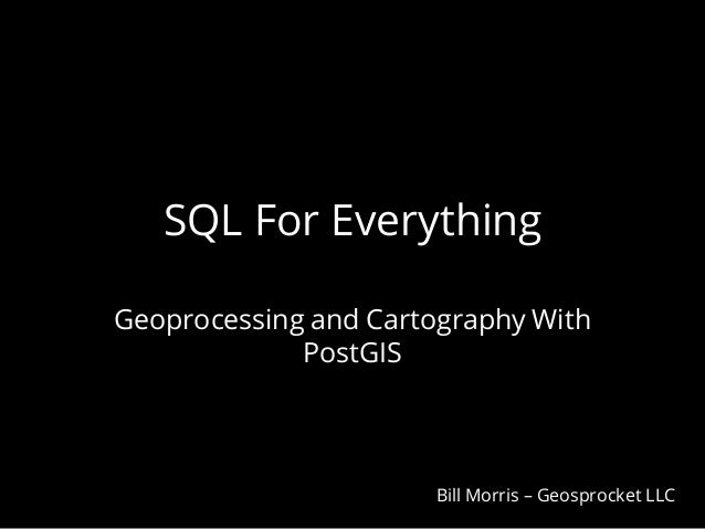 SQL For Everything Geoprocessing and Cartography With PostGIS  Bill Morris – Geosprocket LLC