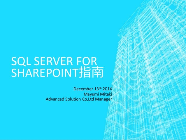 SQL SERVER FOR SHAREPOINT指南 December 13th 2014 Mayumi Mitaki Advanced Solution Co,Ltd Manager