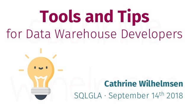 Tools and Tips for Data Warehouse Developers Cathrine Wilhelmsen SQLGLA · September 14th 2018