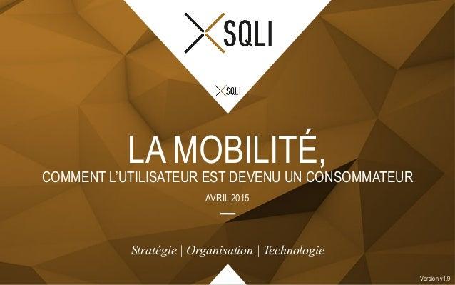 COMMENT L'UTILISATEUR EST DEVENU UN CONSOMMATEUR LA MOBILITÉ, AVRIL 2015 Version v1.9 Stratégie | Organisation | Technolog...