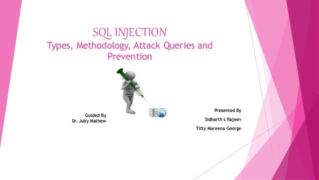 SQL INJECTION Types, Methodology, Attack Queries and Prevention Presented By Sidharth s Rajeev Titty Mareena George Guided...
