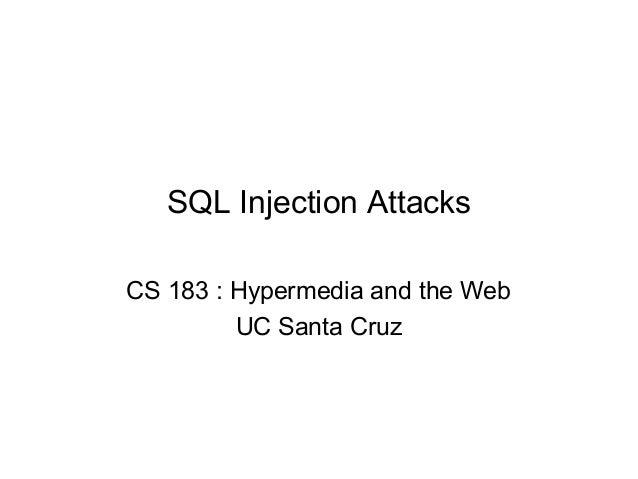 SQL Injection Attacks CS 183 : Hypermedia and the Web UC Santa Cruz