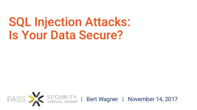 SQL Injection Attacks: Is Your Data Secure? | Bert Wagner | November 14, 2017