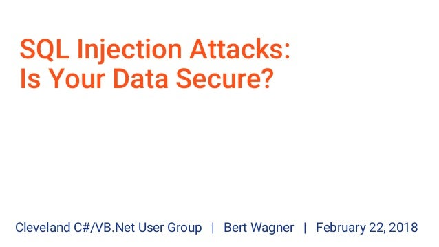 SQL Injection Attacks: Is Your Data Secure? Cleveland C#/VB.Net User Group | Bert Wagner | February 22, 2018
