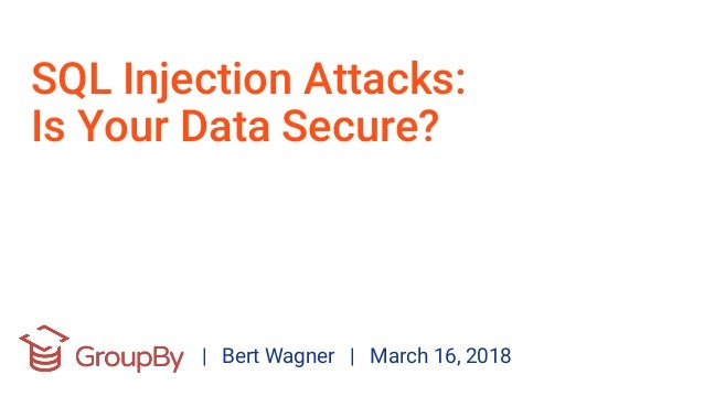 SQL Injection Attacks: Is Your Data Secure? | Bert Wagner | March 16, 2018