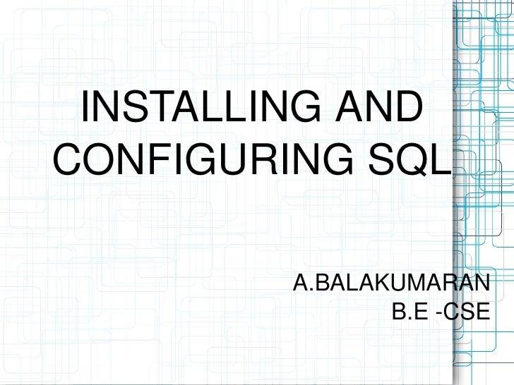 INSTALLING AND CONFIGURING SQL A.BALAKUMARAN B.E -CSE
