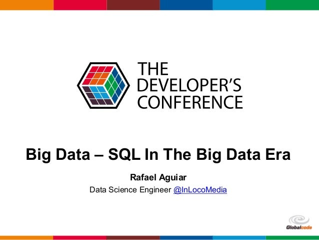 Globalcode– Open4education Big Data – SQL In The Big Data Era Rafael Aguiar Data Science Engineer @InLocoMedia