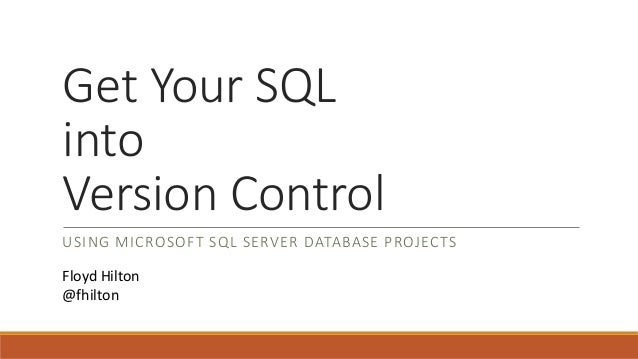 Get Your SQL into Version Control USING MICROSOFT SQL SERVER DATABASE PROJECTS Floyd Hilton @fhilton