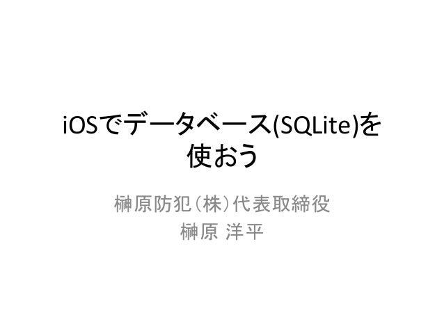 iOSでデータベース(SQLite)を   使おう 榊原防犯(株)代表取締役   榊原 洋平