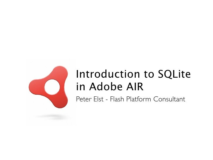 Introduction to SQLite in Adobe AIR Peter Elst - Flash Platform Consultant