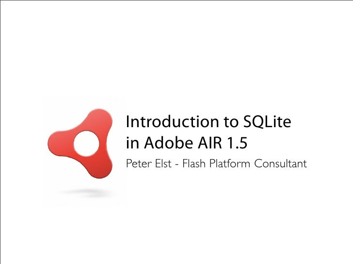 Introduction to SQLite in Adobe AIR 1.5 Peter Elst - Flash Platform Consultant