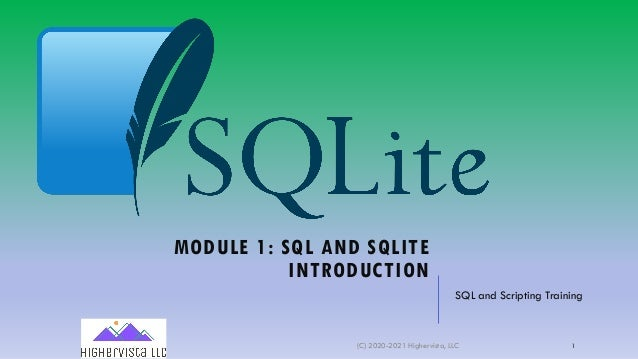 MODULE 1: SQL AND SQLITE INTRODUCTION SQL and Scripting Training (C) 2020-2021 Highervista, LLC 1