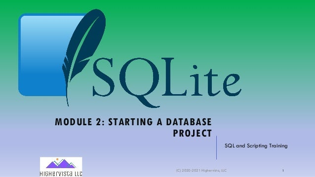 MODULE 2: STARTING A DATABASE PROJECT SQL and Scripting Training (C) 2020-2021 Highervista, LLC 1