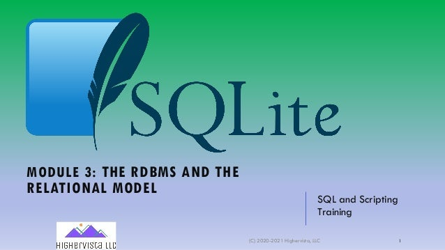 MODULE 3: THE RDBMS AND THE RELATIONAL MODEL SQL and Scripting Training (C) 2020-2021 Highervista, LLC 1