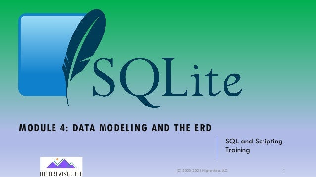 MODULE 4: DATA MODELING AND THE ERD SQL and Scripting Training (C) 2020-2021 Highervista, LLC 1