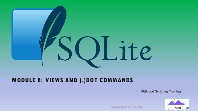 MODULE 8: VIEWS AND (.)DOT COMMANDS SQL and Scripting Training (C) 2020-2021 Highervista, LLC 1
