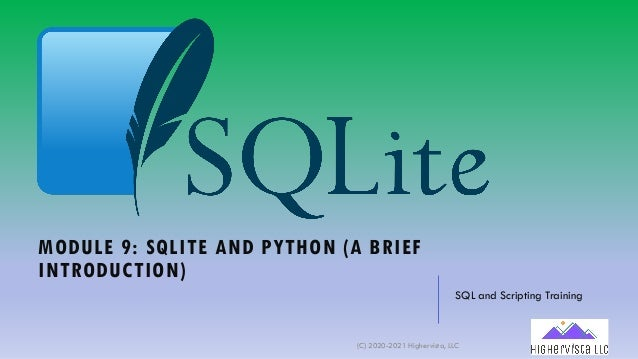 MODULE 9: SQLITE AND PYTHON (A BRIEF INTRODUCTION) SQL and Scripting Training (C) 2020-2021 Highervista, LLC 1