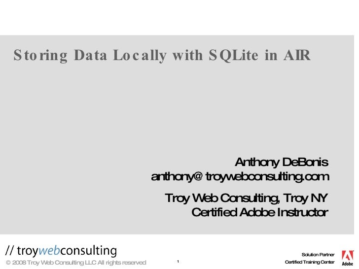 Storing Data Locally with SQLite in AIR Anthony DeBonis [email_address] Troy Web Consulting, Troy NY Certified Adobe Instr...