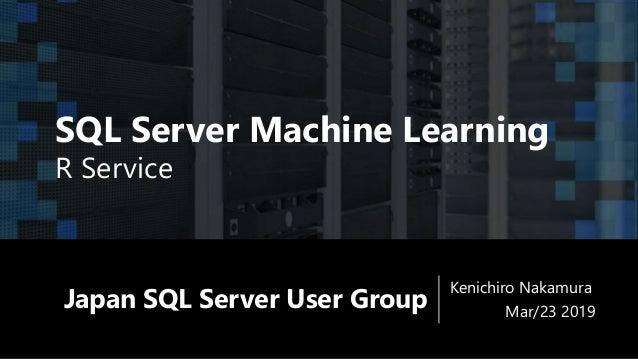 Japan SQL Server User Group Kenichiro Nakamura Mar/23 2019 SQL Server Machine Learning R Service