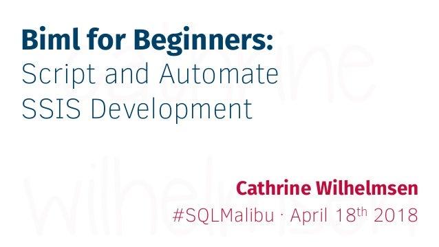 Biml for Beginners: Script and Automate SSIS Development Cathrine Wilhelmsen #SQLMalibu · April 18th 2018