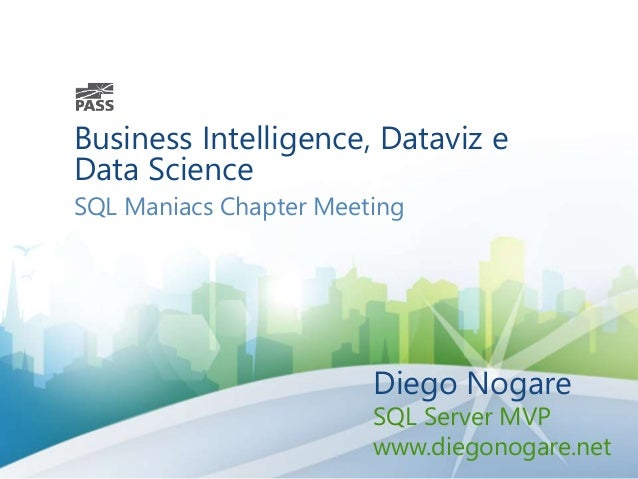 Business Intelligence, Dataviz e Data Science SQL Maniacs Chapter Meeting Diego Nogare SQL Server MVP www.diegonogare.net