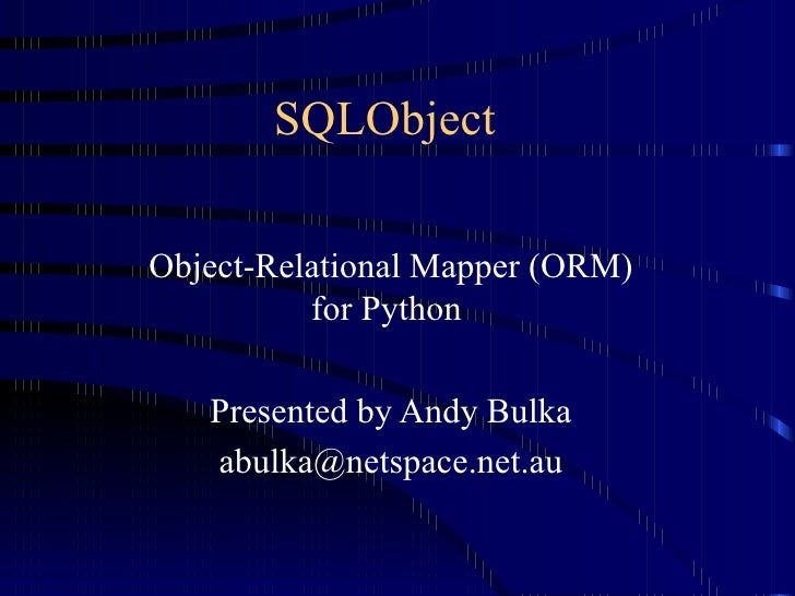 SQLObject  Object-Relational Mapper (ORM) for Python  Presented by Andy Bulka [email_address] n et. a u