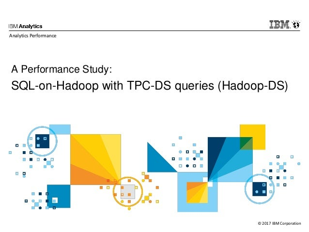© 2017 IBM Corporation A Performance Study: SQL-on-Hadoop with TPC-DS queries (Hadoop-DS) Analytics Performance