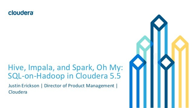 1© Cloudera, Inc. All rights reserved. Hive, Impala, and Spark, Oh My: SQL-on-Hadoop in Cloudera 5.5 Justin Erickson | Dir...