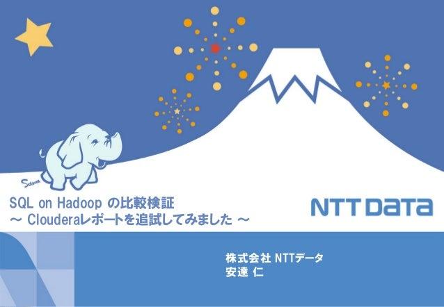 1Copyright © 2014 NTT DATA Corporation 株式会社 NTTデータ 安達 仁 SQL on Hadoop の比較検証 ~ Clouderaレポートを追試してみました ~