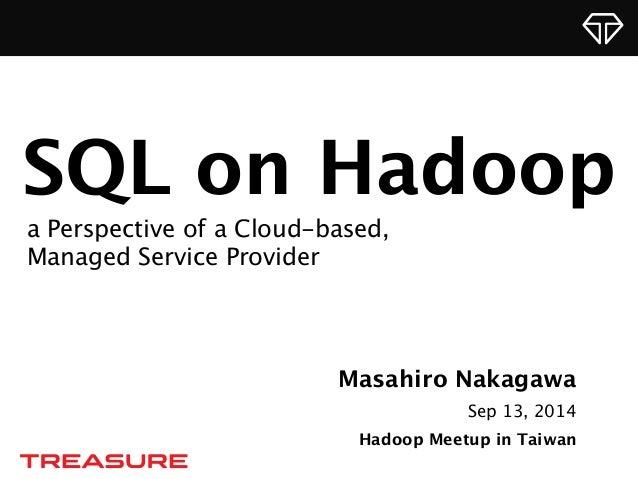 SQL on Hadoop  a Perspective of a Cloud-based,  Managed Service Provider  Masahiro Nakagawa  Sep 13, 2014  Hadoop Meetup i...