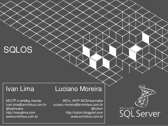 SQLOSIvan Lima                    Luciano MoreiraMCITP e windbg maniac              MC%, MVP, MCM wannabeivan.lima@srnimbu...