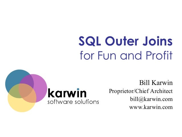 SQL Outer Joins  for Fun and Profit Bill Karwin Proprietor/Chief Architect bill@karwin.com www.karwin.com