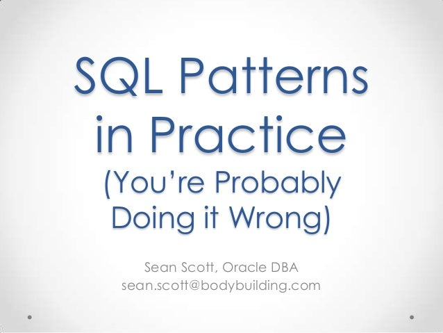 SQL Patterns in Practice (You're Probably Doing it Wrong) Sean Scott, Oracle DBA sean.scott@bodybuilding.com