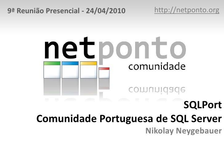 http://netponto.org<br />9ª Reunião Presencial - 24/04/2010<br />SQLPortComunidade Portuguesa de SQL ServerNikolay Neygeba...