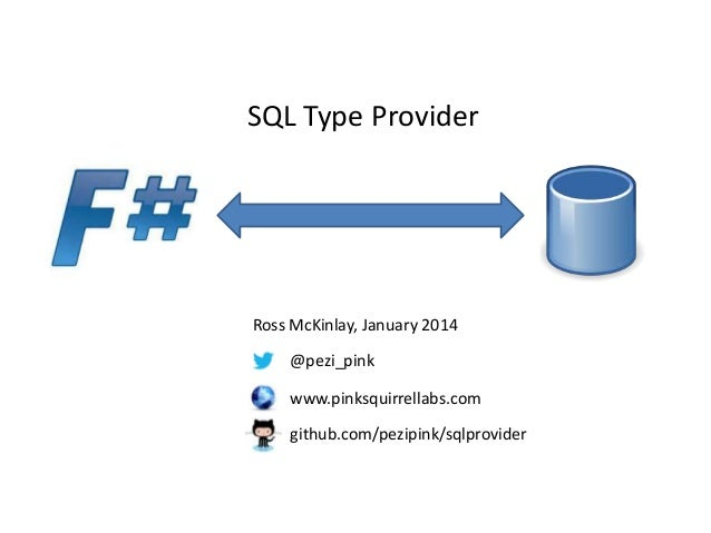 SQL Type Provider  Ross McKinlay, January 2014 @pezi_pink  www.pinksquirrellabs.com github.com/pezipink/sqlprovider