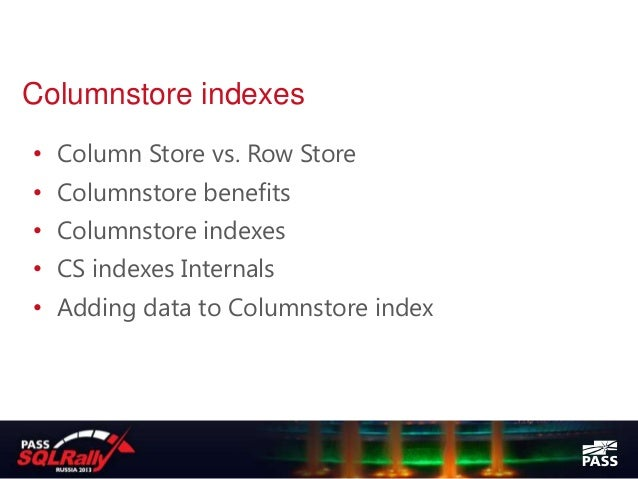 Columnstore indexes• Column Store vs. Row Store• Columnstore benefits• Columnstore indexes• CS indexes Internals• Adding d...
