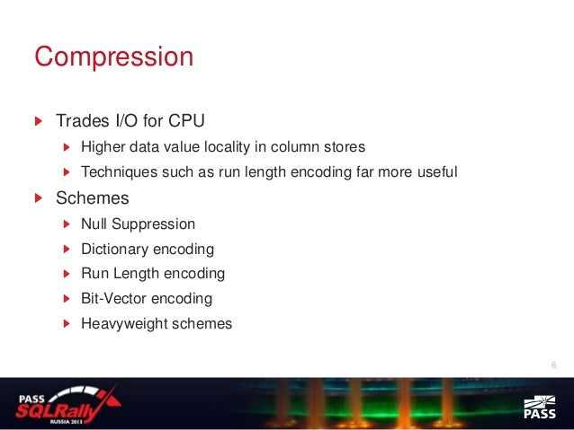 Compression Trades I/O for CPU    Higher data value locality in column stores    Techniques such as run length encoding fa...