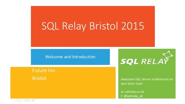 Awesome SQL Server conferences on your door step! w: sqlrelay.co.uk t: @sqlrelay_uk SQL Relay Bristol 2015 Welcome and Int...