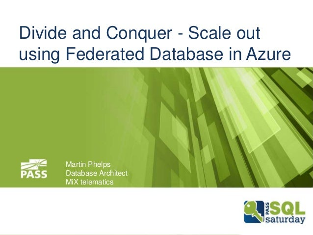 Martin Phelps Database Architect MiX telematics Divide and Conquer - Scale out using Federated Database in Azure