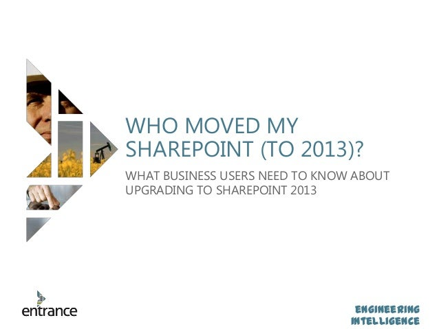 engineering intelligence WHO MOVED MY SHAREPOINT (TO 2013)? WHAT BUSINESS USERS NEED TO KNOW ABOUT UPGRADING TO SHAREPOINT...