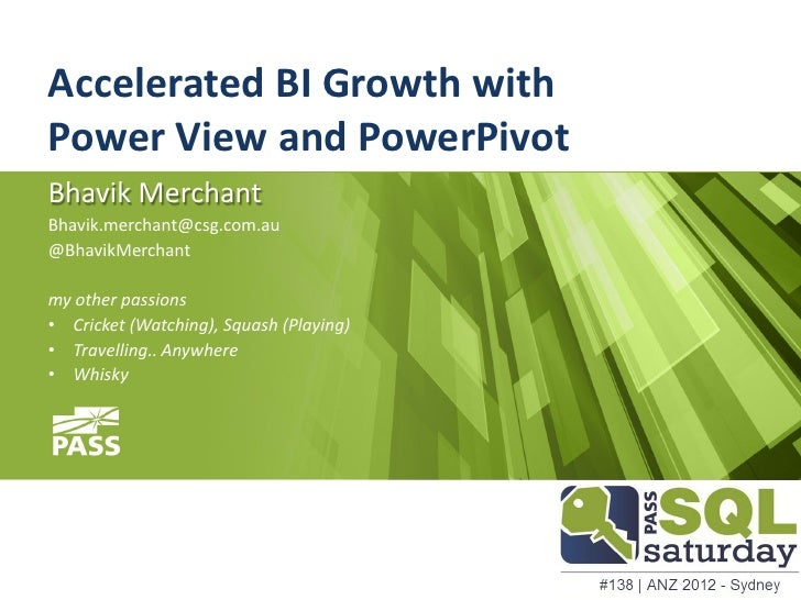 Accelerated BI Growth withPower View and PowerPivotBhavik MerchantBhavik.merchant@csg.com.au@BhavikMerchantmy other passio...
