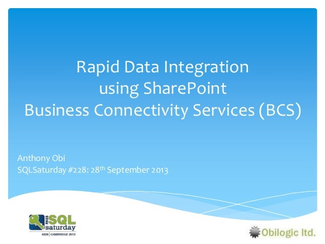 Rapid Data Integration using SharePoint Business Connectivity Services (BCS) Anthony Obi SQLSaturday #228: 28th September ...