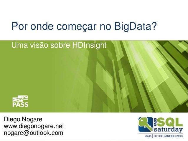 Por onde começar no BigData? Uma visão sobre HDInsight  Diego Nogare www.diegonogare.net nogare@outlook.com