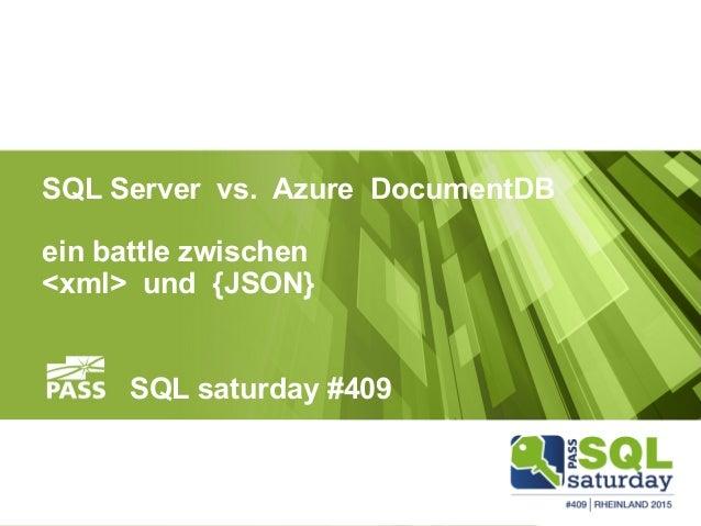 <xml> vs. {JSON} SQL Server vs. Azure DocumentDB ein battle zwischen <xml> und {JSON} SQL saturday #409