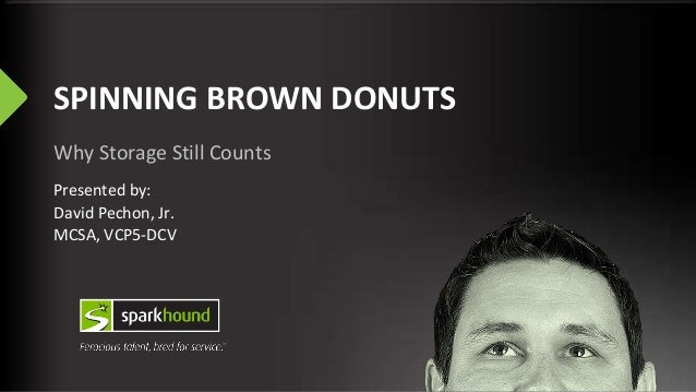 SPINNING BROWN DONUTS Why Storage Still Counts Presented by: David Pechon, Jr. MCSA, VCP5-DCV