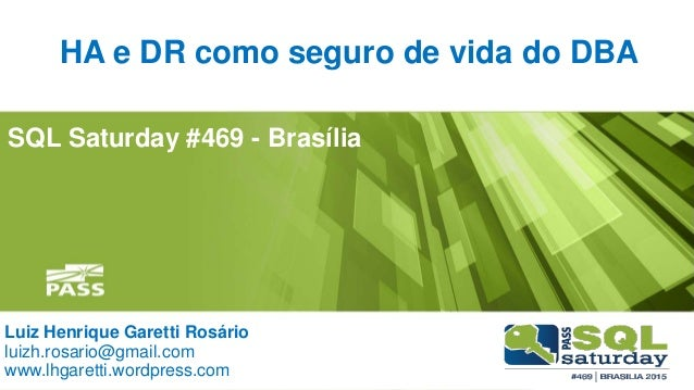 SQL Saturday #469 - Brasília HA e DR como seguro de vida do DBA Luiz Henrique Garetti Rosário luizh.rosario@gmail.com www....