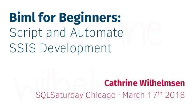Biml for Beginners: Script and Automate SSIS Development Cathrine Wilhelmsen SQLSaturday Chicago · March 17th 2018