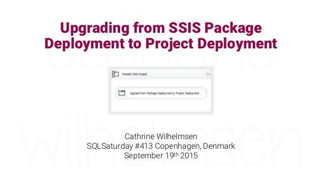 Upgrading from SSIS Package Deployment to Project Deployment Cathrine Wilhelmsen SQLSaturday #413 Copenhagen, Denmark Sept...