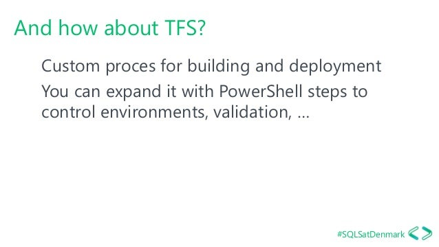 #SQLSatDenmark And how about TFS? Custom proces for building and deployment You can expand it with PowerShell steps to con...