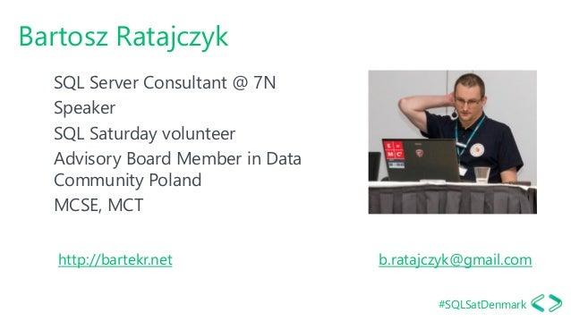 #SQLSatDenmark Bartosz Ratajczyk SQL Server Consultant @ 7N Speaker SQL Saturday volunteer Advisory Board Member in Data C...